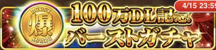 100万DL記念バーストガチャ バナー.jpg