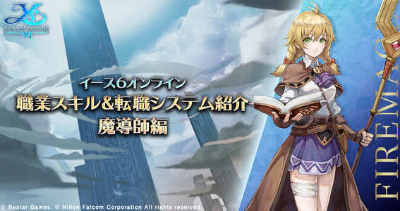 伝説の冒険が、生まれ変わる。 アクション RPG の金字塔イースシリーズの名作が、 この夏スマホオンライン RPG となって、新たな冒険譚を拓く イース6 オンライン〜ナピシュテムの匣〜 プレイヤーキャラクター<魔導師> 基本性能及び詳細スキル紹介